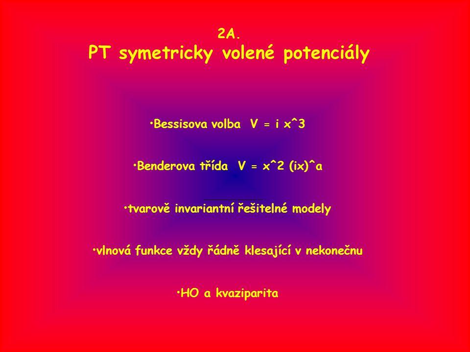 2A. PT symetricky volené potenciály Bessisova volba V = i x^3 Benderova třída V = x^2 (ix)^a tvarově invariantní řešitelné modely vlnová funkce vždy ř