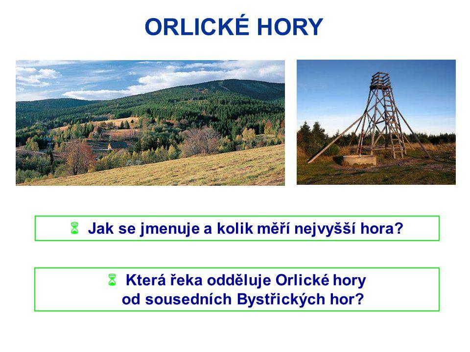 ORLICKÉ HORY  Jak se jmenuje a kolik měří nejvyšší hora?  Která řeka odděluje Orlické hory od sousedních Bystřických hor?