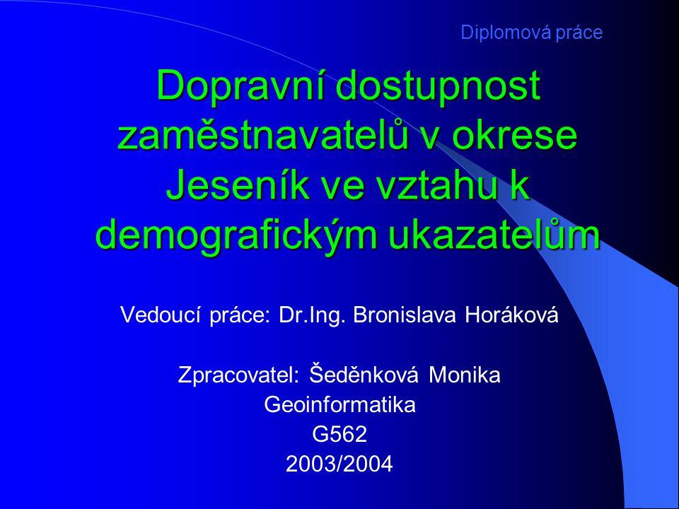 Dopravní dostupnost zaměstnavatelů v okrese Jeseník ve vztahu k demografickým ukazatelům Vedoucí práce: Dr.Ing. Bronislava Horáková Zpracovatel: Šeděn