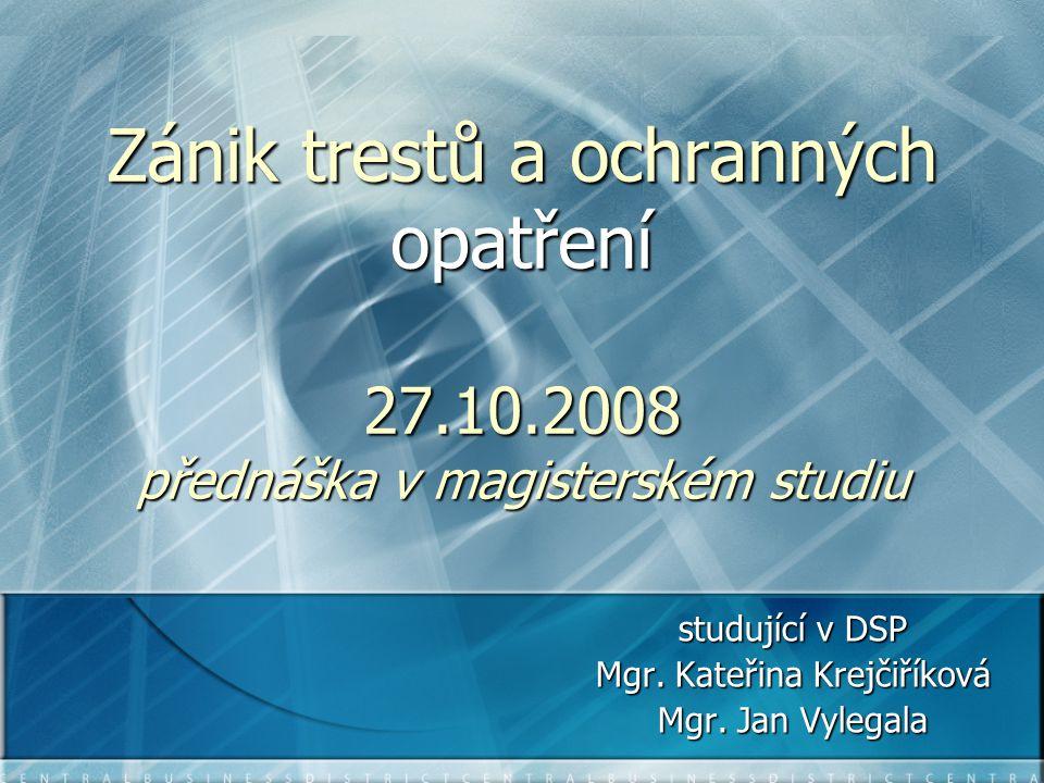Zánik trestů a ochranných opatření 27.10.2008 přednáška v magisterském studiu studující v DSP Mgr. Kateřina Krejčiříková Mgr. Jan Vylegala