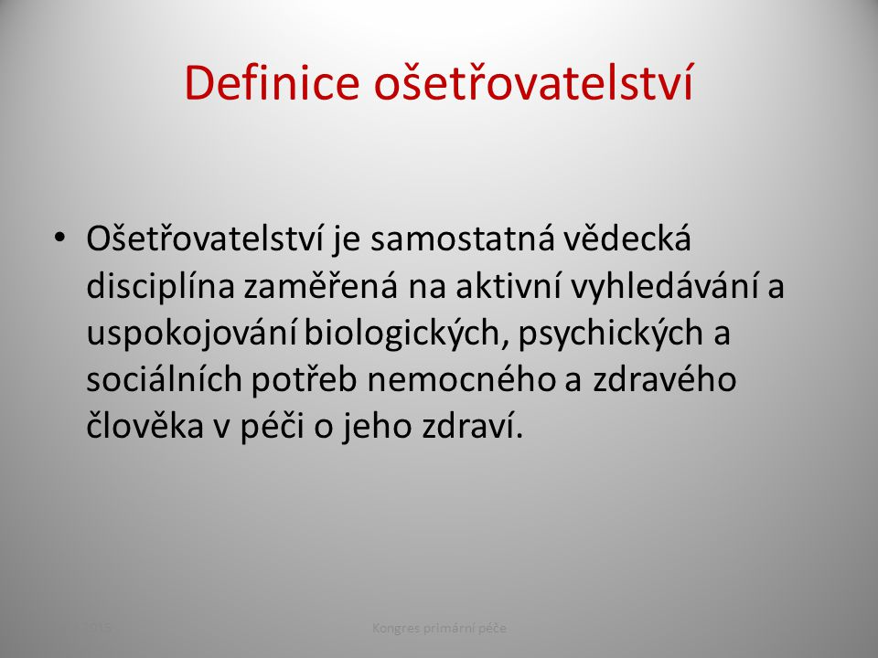 Definice ošetřovatelství Ošetřovatelství je samostatná vědecká disciplína zaměřená na aktivní vyhledávání a uspokojování biologických, psychických a sociálních potřeb nemocného a zdravého člověka v péči o jeho zdraví.