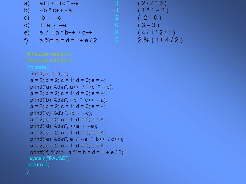 a)a++ / ++c * --e 3( 2 / 2 * 3 ) b)--b * c++ - a-1( 1 * 1 – 2 ) c)-b - --c-2( -2 – 0 ) d)++a - --e 0( 3 – 3 ) e)e / --a * b++ / c++ 8( 4 / 1 * 2 / 1 ) f)a %= b = d = 1+ e / 2 22 % ( 1+ 4 / 2 ) #include int main() { int a, b, c, d, e; a = 2; b = 2; c = 1; d = 0; e = 4; printf( a) %d\n , a++ / ++c * --e); a = 2; b = 2; c = 1; d = 0; e = 4; printf( b) %d\n , --b * c++ - a); a = 2; b = 2; c = 1; d = 0; e = 4; printf( c) %d\n , -b - --c); a = 2; b = 2; c = 1; d = 0; e = 4; printf( d) %d\n , ++a - --e); a = 2; b = 2; c = 1; d = 0; e = 4; printf( e) %d\n , e / --a * b++ / c++); a = 2; b = 2; c = 1; d = 0; e = 4; printf( f) %d\n , a %= b = d = 1 + e / 2); system( PAUSE ); return 0; }