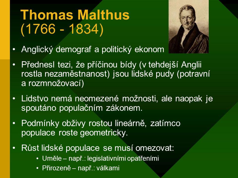 Thomas Malthus (1766 - 1834) Anglický demograf a politický ekonom Přednesl tezi, že příčinou bídy (v tehdejší Anglii rostla nezaměstnanost) jsou lidské pudy (potravní a rozmnožovací) Lidstvo nemá neomezené možnosti, ale naopak je spoutáno populačním zákonem.