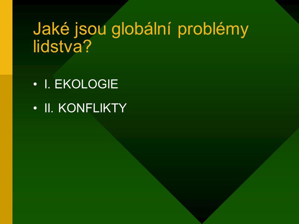 Jaké jsou globální problémy lidstva? I. EKOLOGIE II. KONFLIKTY
