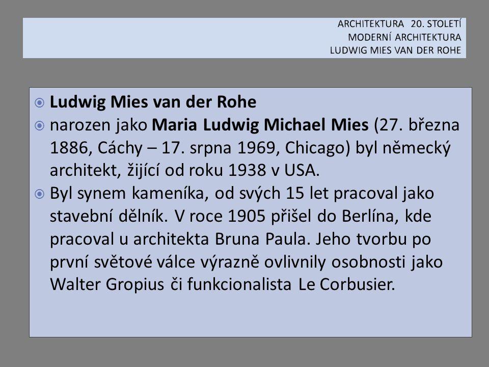  Ludwig Mies van der Rohe  narozen jako Maria Ludwig Michael Mies (27. března 1886, Cáchy – 17. srpna 1969, Chicago) byl německý architekt, žijící o
