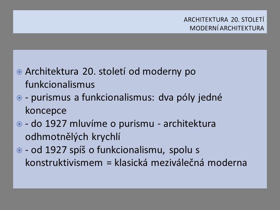  Architektura 20. století od moderny po funkcionalismus  - purismus a funkcionalismus: dva póly jedné koncepce  - do 1927 mluvíme o purismu - archi