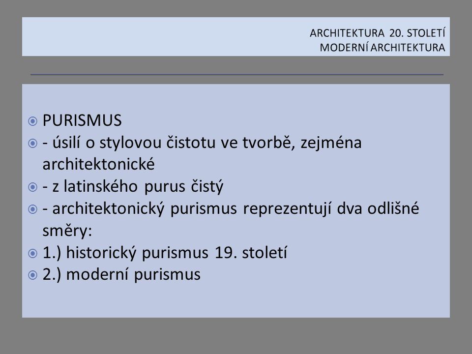  PURISMUS  - úsilí o stylovou čistotu ve tvorbě, zejména architektonické  - z latinského purus čistý  - architektonický purismus reprezentují dva