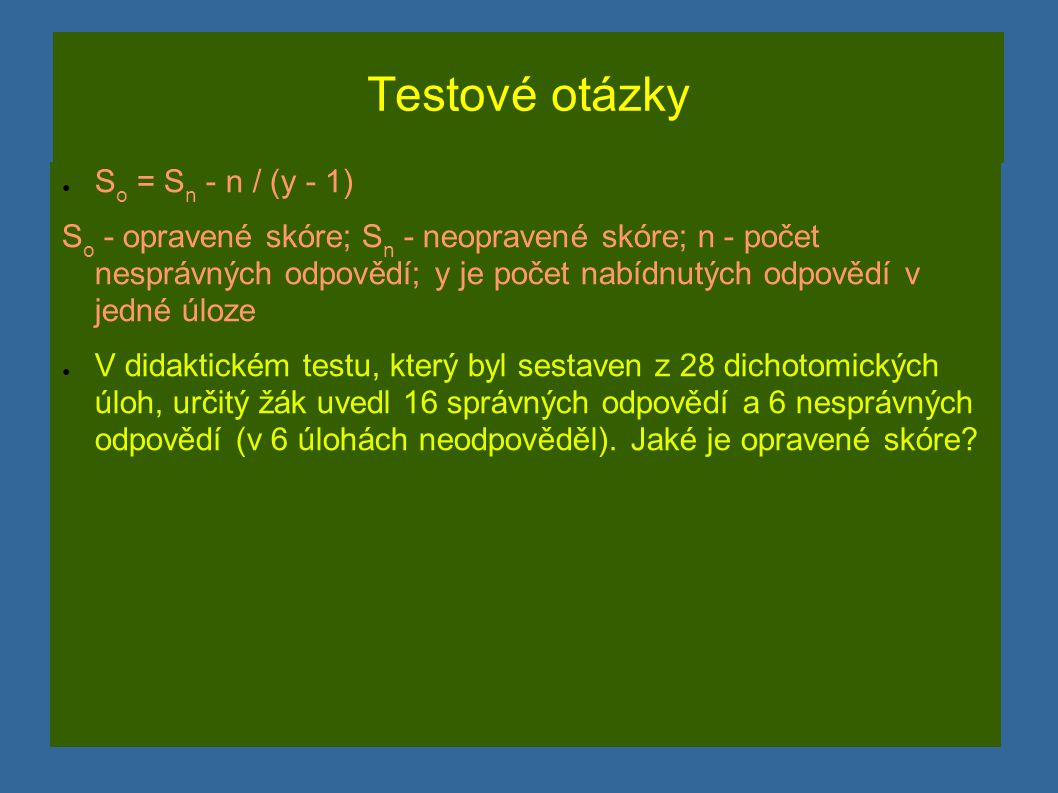 Testové otázky ● S o = S n - n / (y - 1) S o - opravené skóre; S n - neopravené skóre; n - počet nesprávných odpovědí; y je počet nabídnutých odpovědí v jedné úloze ● V didaktickém testu, který byl sestaven z 28 dichotomických úloh, určitý žák uvedl 16 správných odpovědí a 6 nesprávných odpovědí (v 6 úlohách neodpověděl).