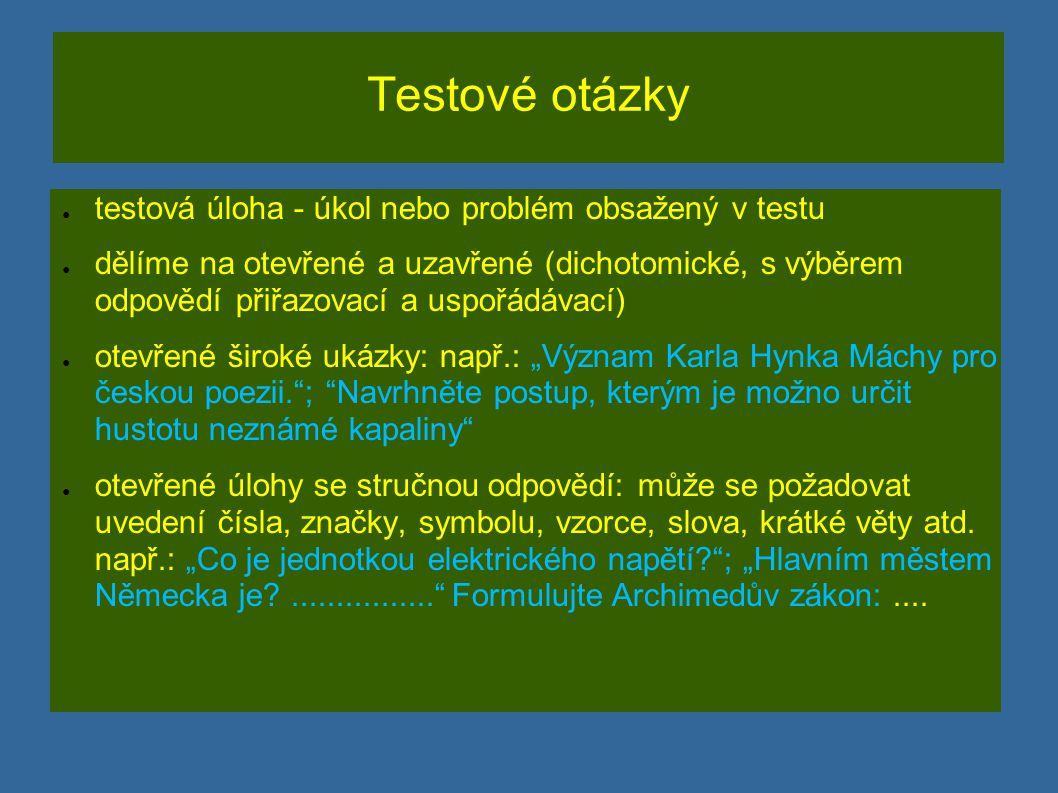 """Testové otázky ● testová úloha - úkol nebo problém obsažený v testu ● dělíme na otevřené a uzavřené (dichotomické, s výběrem odpovědí přiřazovací a uspořádávací) ● otevřené široké ukázky: např.: """"Význam Karla Hynka Máchy pro českou poezii. ; Navrhněte postup, kterým je možno určit hustotu neznámé kapaliny ● otevřené úlohy se stručnou odpovědí: může se požadovat uvedení čísla, značky, symbolu, vzorce, slova, krátké věty atd."""