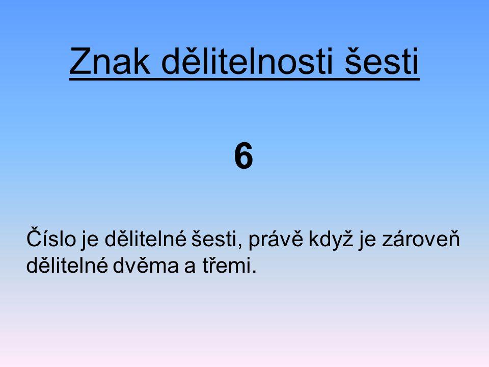 Znak dělitelnosti šesti Číslo je dělitelné šesti, právě když je zároveň dělitelné dvěma a třemi. 6