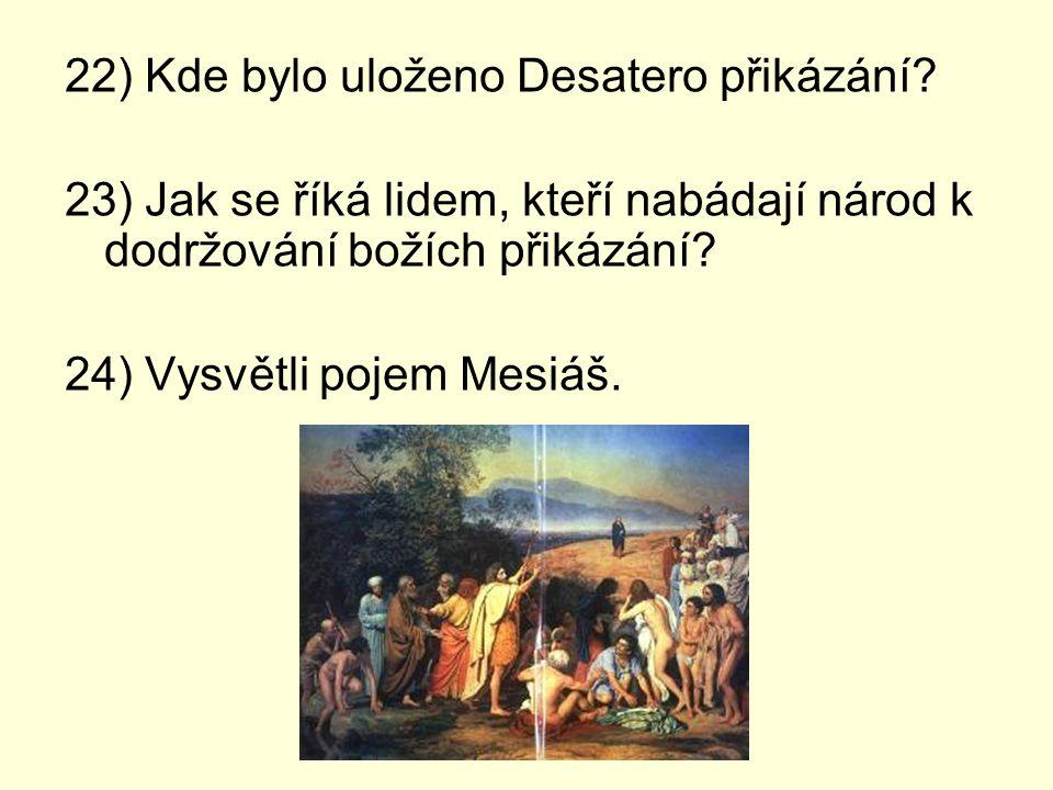 22) Kde bylo uloženo Desatero přikázání? 23) Jak se říká lidem, kteří nabádají národ k dodržování božích přikázání? 24) Vysvětli pojem Mesiáš.