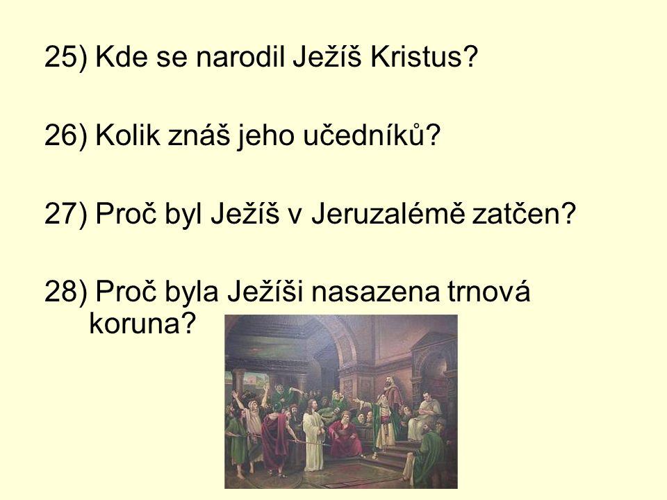 25) Kde se narodil Ježíš Kristus? 26) Kolik znáš jeho učedníků? 27) Proč byl Ježíš v Jeruzalémě zatčen? 28) Proč byla Ježíši nasazena trnová koruna?