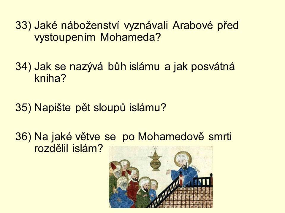 33) Jaké náboženství vyznávali Arabové před vystoupením Mohameda? 34) Jak se nazývá bůh islámu a jak posvátná kniha? 35) Napište pět sloupů islámu? 36