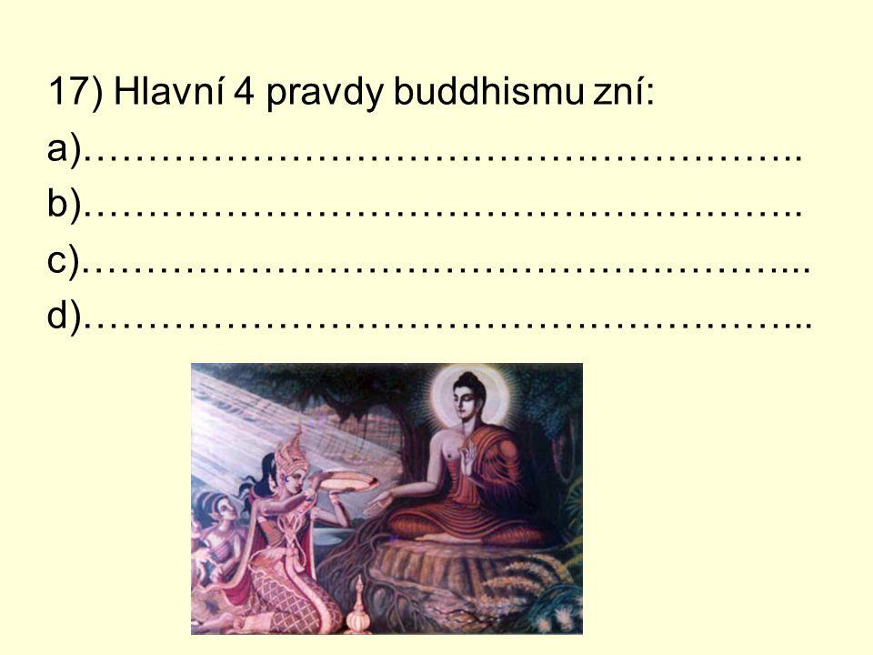 17) Hlavní 4 pravdy buddhismu zní: a)……………………………………………….. b)……………………………………………….. c)………………………………………………... d)………………………………………………...