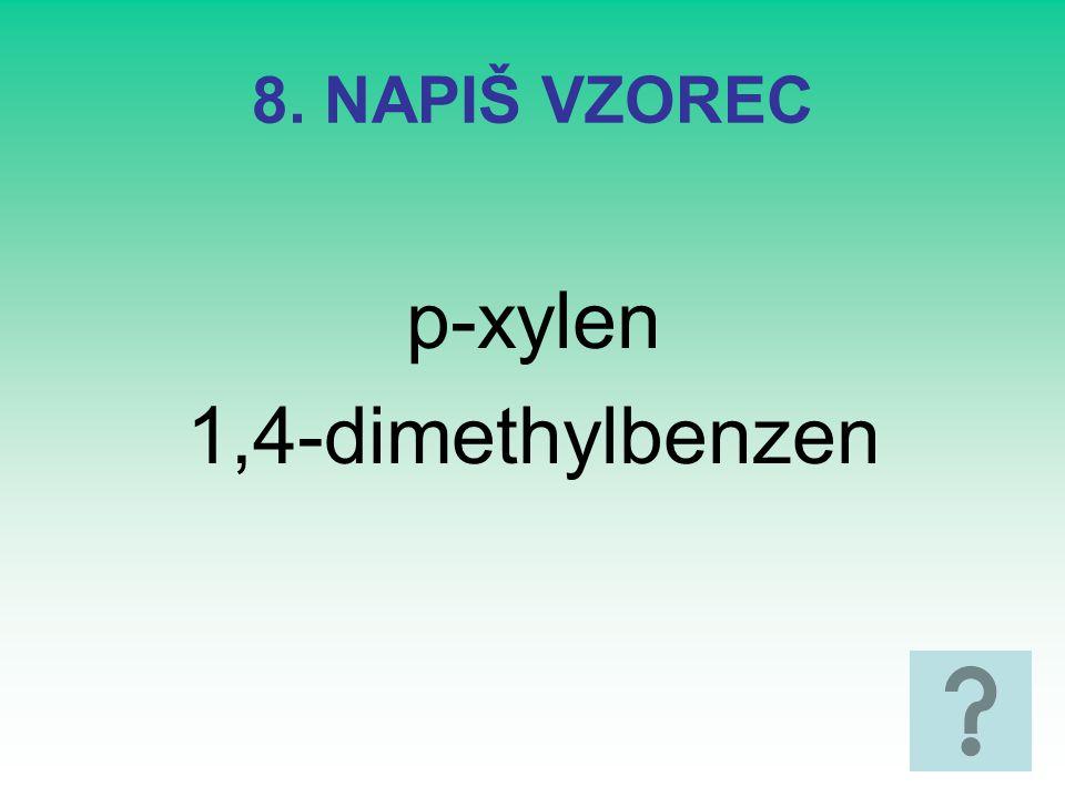 8. NAPIŠ VZOREC p-xylen 1,4-dimethylbenzen