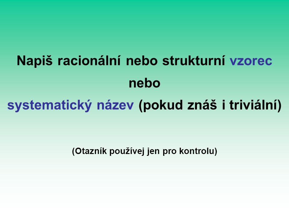 Napiš racionální nebo strukturní vzorec nebo systematický název (pokud znáš i triviální) (Otazník používej jen pro kontrolu)