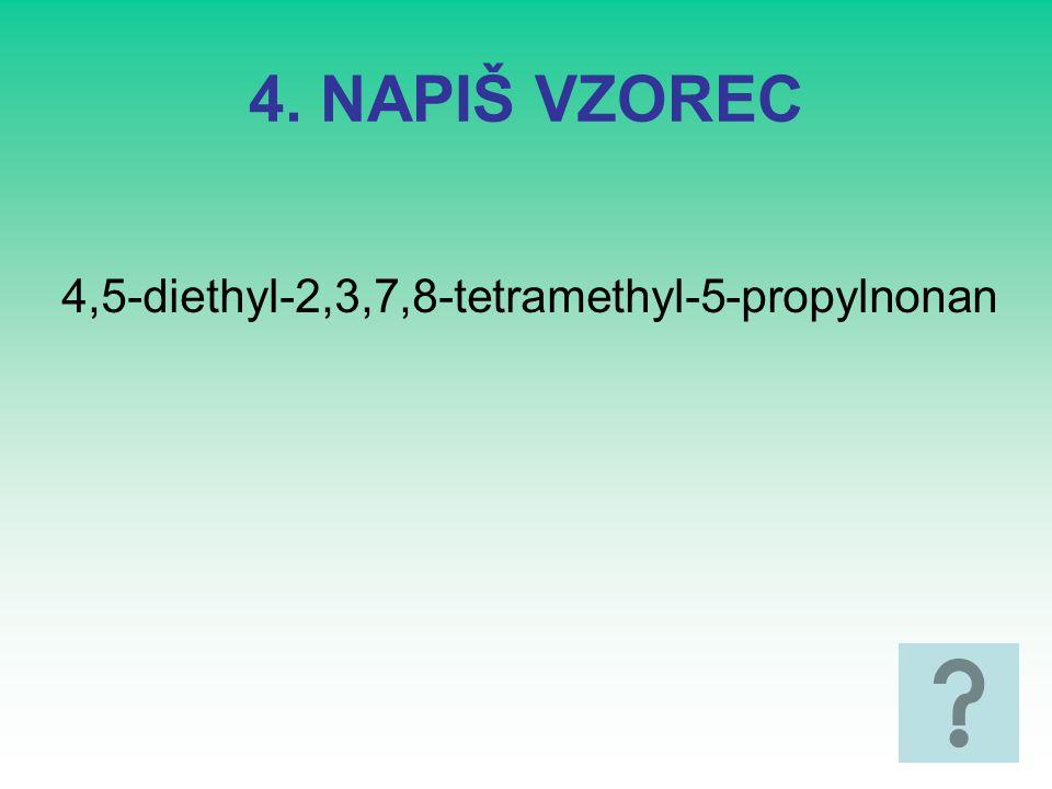 4. NAPIŠ VZOREC 4,5-diethyl-2,3,7,8-tetramethyl-5-propylnonan