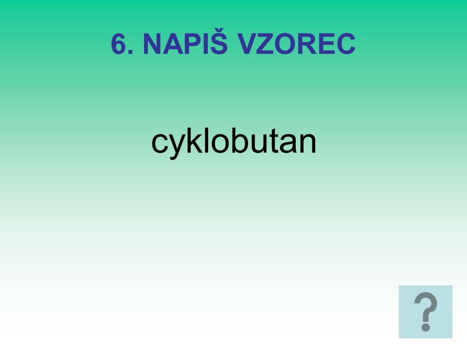 6. NAPIŠ VZOREC cyklobutan