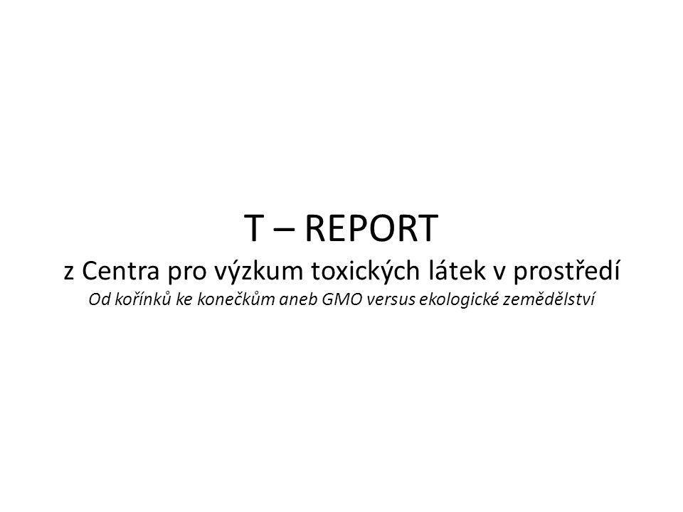 T – REPORT z Centra pro výzkum toxických látek v prostředí Od kořínků ke konečkům aneb GMO versus ekologické zemědělství