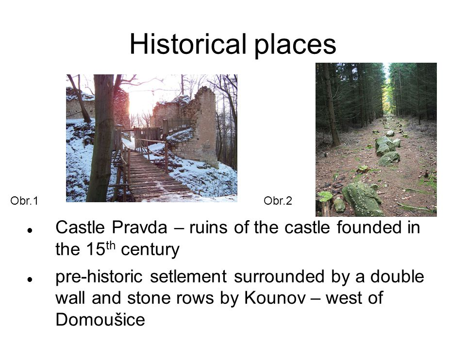 Historical places Castle Pravda – ruins of the castle founded in the 15 th century pre-historic setlement surrounded by a double wall and stone rows by Kounov – west of Domoušice Obr.1Obr.2