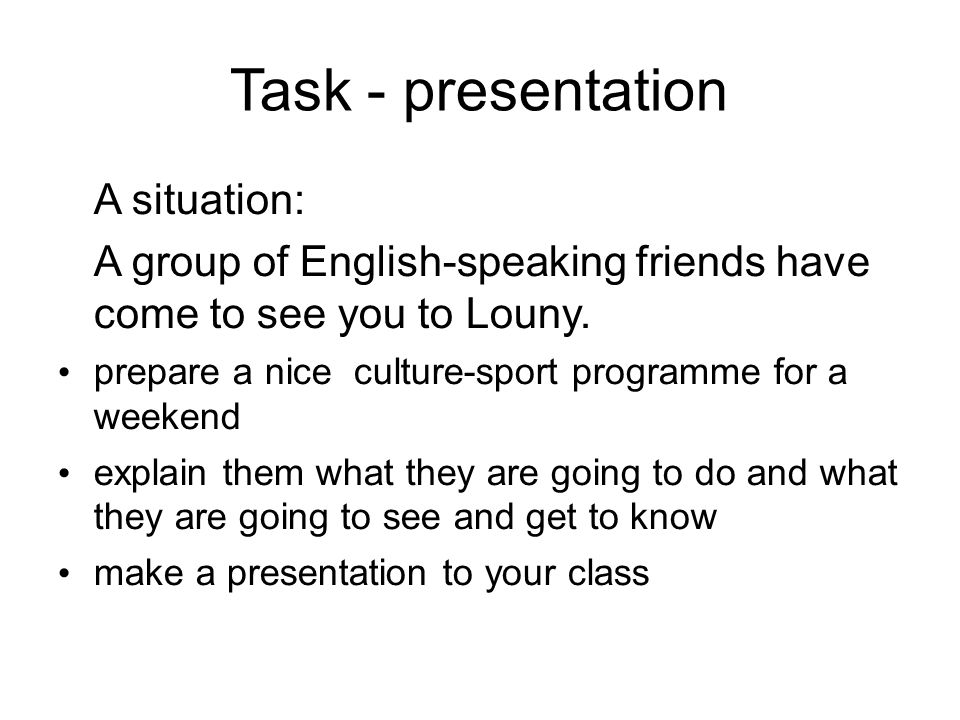Task - presentation A situation: A group of English-speaking friends have come to see you to Louny.