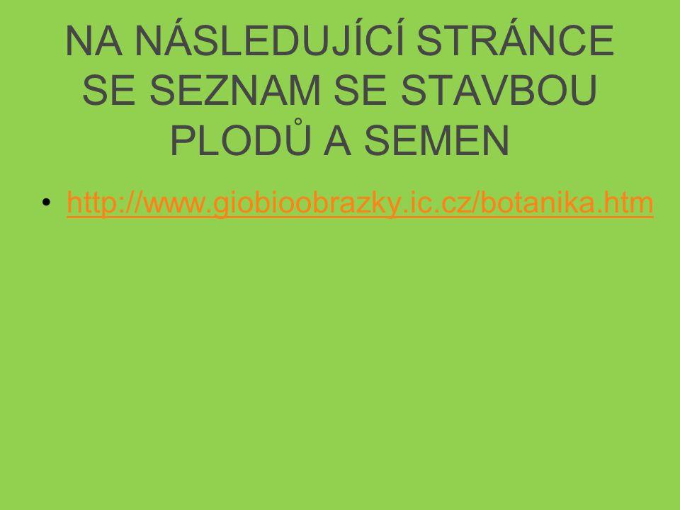 NA NÁSLEDUJÍCÍ STRÁNCE SE SEZNAM SE STAVBOU PLODŮ A SEMEN http://www.giobioobrazky.ic.cz/botanika.htm
