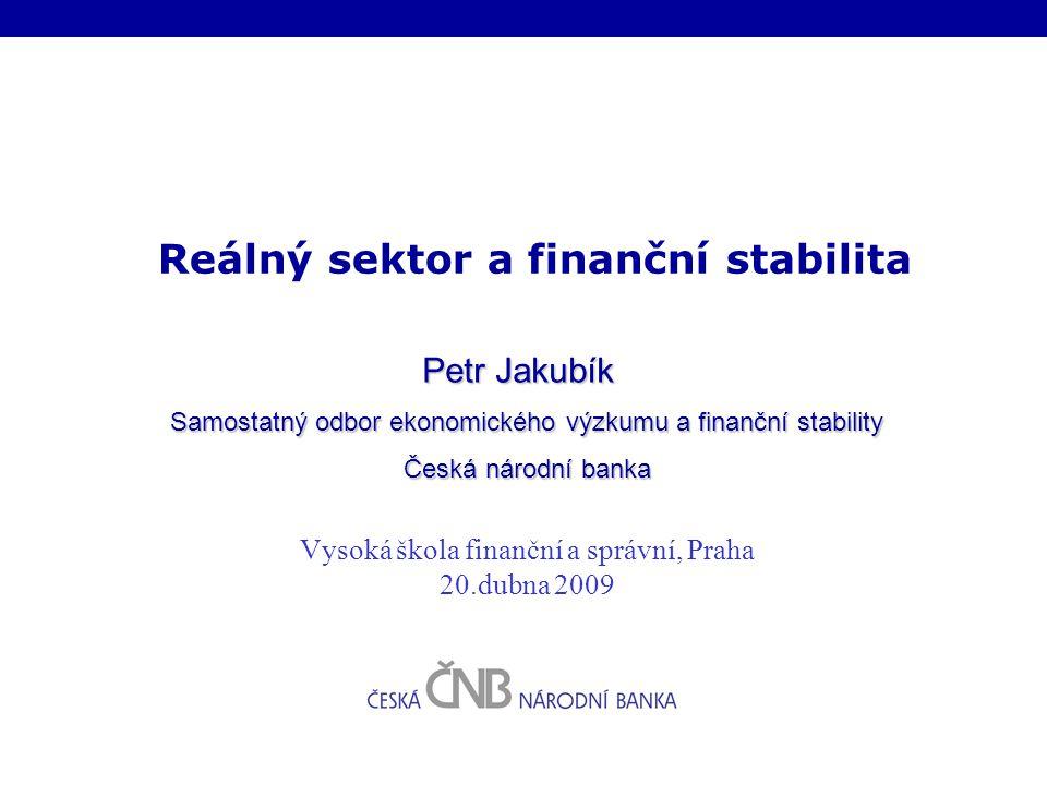Reálný sektor a finanční stabilita Petr Jakubík Samostatný odbor ekonomického výzkumu a finanční stability Česká národní banka Vysoká škola finanční a