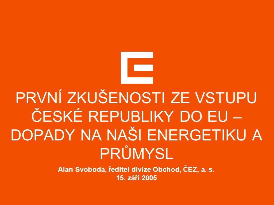 Alan Svoboda, ředitel divize Obchod, ČEZ, a. s. 15. září 2005 PRVNÍ ZKUŠENOSTI ZE VSTUPU ČESKÉ REPUBLIKY DO EU – DOPADY NA NAŠI ENERGETIKU A PRŮMYSL