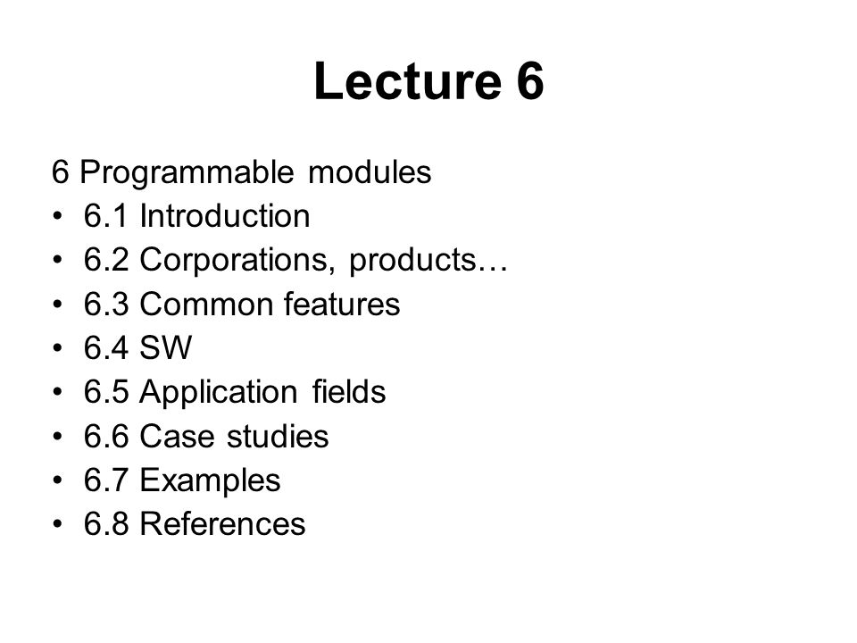 Lecture 6 6 Programmable modules 6.1 Introduction 6.2 Corporations, products… 6.3 Common features 6.4 SW 6.5 Application fields 6.6 Case studies 6.7 Examples 6.8 References