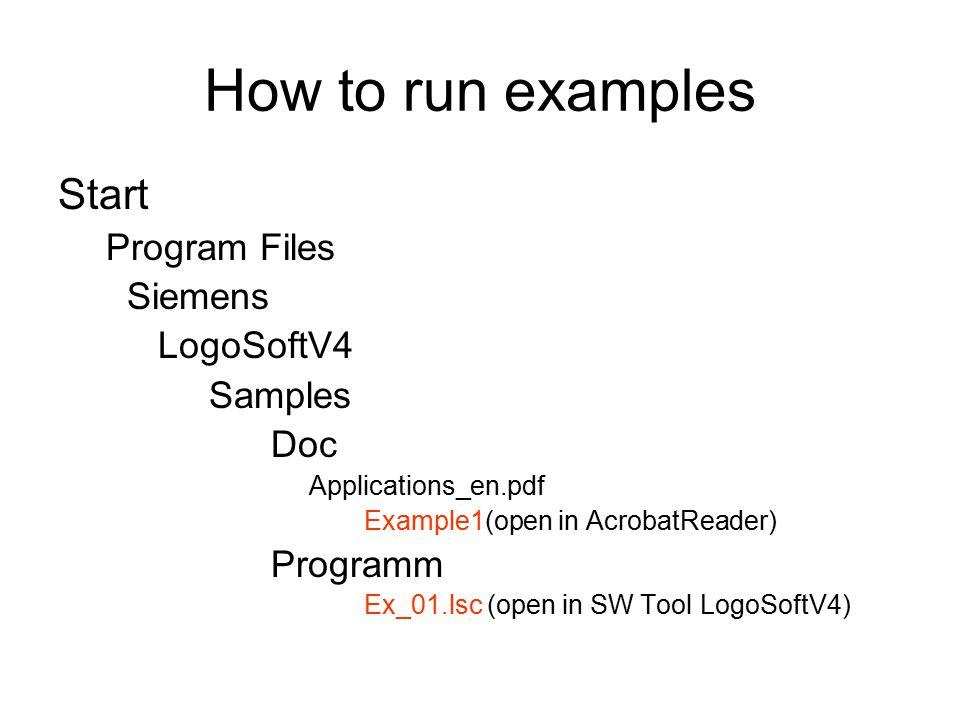 How to run examples Start Program Files Siemens LogoSoftV4 Samples Doc Applications_en.pdf Example1(open in AcrobatReader) Programm Ex_01.lsc (open in SW Tool LogoSoftV4)