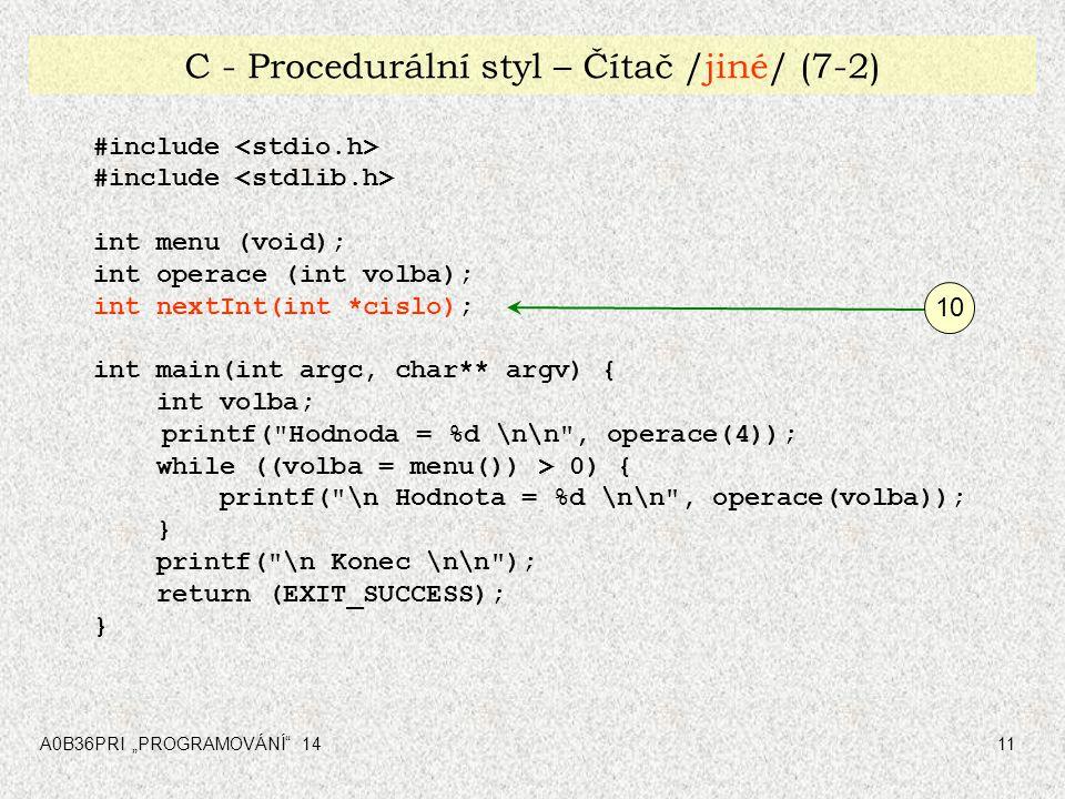 "A0B36PRI ""PROGRAMOVÁNÍ 1411 C - Procedurální styl – Čítač /jiné/ (7-2) #include int menu (void); int operace (int volba); int nextInt(int *cislo); int main(int argc, char** argv) { int volba; printf( Hodnoda = %d \n\n , operace(4)); while ((volba = menu()) > 0) { printf( \n Hodnota = %d \n\n , operace(volba)); } printf( \n Konec \n\n ); return (EXIT_SUCCESS); } 10"