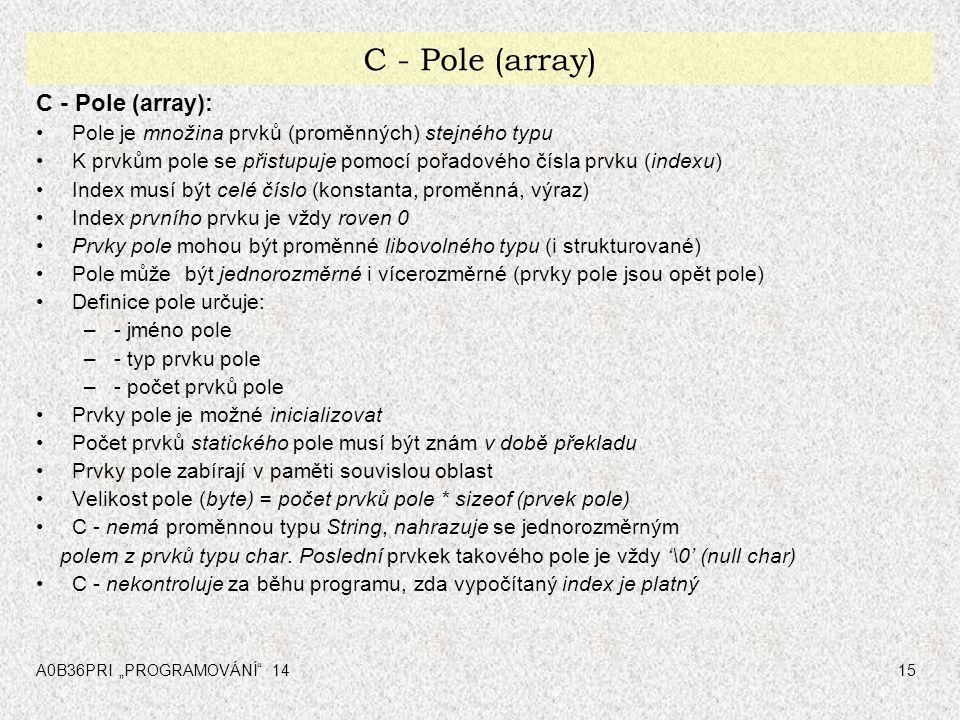 """A0B36PRI """"PROGRAMOVÁNÍ"""" 1415 C - Pole (array) C - Pole (array): Pole je množina prvků (proměnných) stejného typu K prvkům pole se přistupuje pomocí po"""