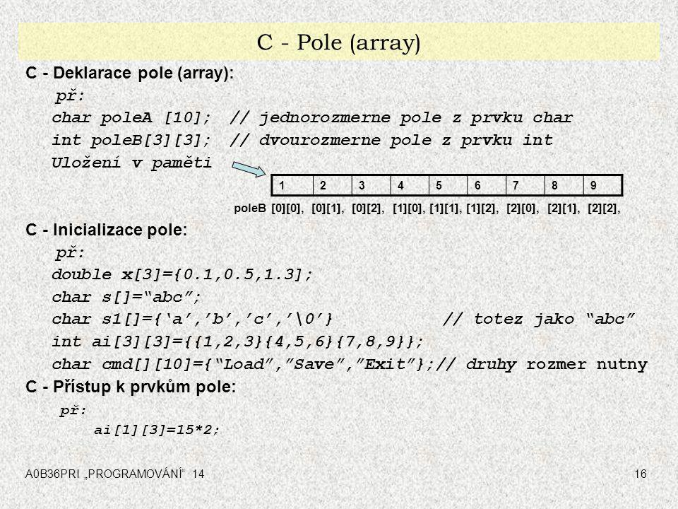 """A0B36PRI """"PROGRAMOVÁNÍ"""" 1416 C - Pole (array) C - Deklarace pole (array): př: char poleA [10];// jednorozmerne pole z prvku char int poleB[3][3];// dv"""