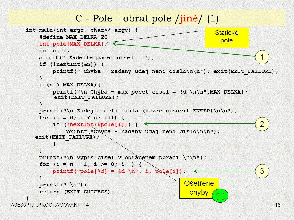 """A0B36PRI """"PROGRAMOVÁNÍ 1418 C - Pole – obrat pole /jiné/ (1) int main(int argc, char** argv) { #define MAX_DELKA 20 int pole[MAX_DELKA]; int n, i; printf( Zadejte pocet cisel = ); if (!nextInt(&n)) { printf( Chyba - Zadany udaj neni cislo\n\n ); exit(EXIT_FAILURE); } if(n > MAX_DELKA){ printf( \n Chyba - max pocet cisel = %d \n\n ,MAX_DELKA); exit(EXIT_FAILURE); } printf( \n Zadejte cela cisla (kazde ukoncit ENTER)\n\n ); for (i = 0; i < n; i++) { if (!nextInt(&pole[i])) { printf( Chyba - Zadany udaj neni cislo\n\n ); exit(EXIT_FAILURE); } printf( \n Vypis cisel v obracenem poradi \n\n ); for (i = n - 1; i >= 0; i--) { printf( pole[%d] = %d \n , i, pole[i]); } printf( \n ); return (EXIT_SUCCESS); } 1 2 3 Ošetřené chyby Statické pole"""