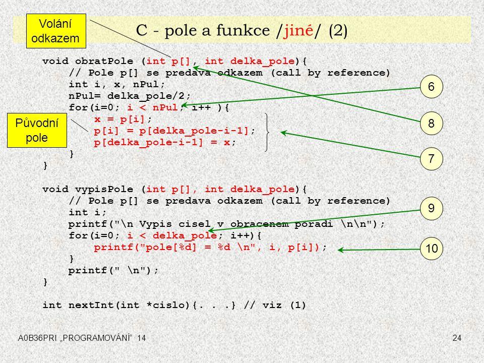 """A0B36PRI """"PROGRAMOVÁNÍ"""" 1424 C - pole a funkce /jiné/ (2) void obratPole (int p[], int delka_pole){ // Pole p[] se predava odkazem (call by reference)"""