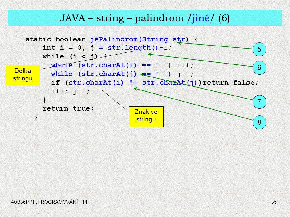 "A0B36PRI ""PROGRAMOVÁNÍ 1435 JAVA – string – palindrom /jiné/ (6) static boolean jePalindrom(String str) { int i = 0, j = str.length()-1; while (i < j) { while (str.charAt(i) == ) i++; while (str.charAt(j) == ) j--; if (str.charAt(i) != str.charAt(j))return false; i++; j--; } return true; } 5 6 7 8 Znak ve stringu Délka stringu"