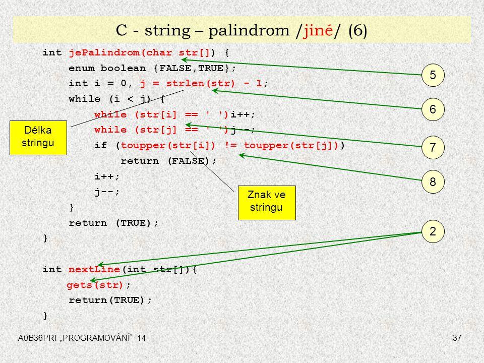"""A0B36PRI """"PROGRAMOVÁNÍ"""" 1437 C - string – palindrom /jiné/ (6) int jePalindrom(char str[]) { enum boolean {FALSE,TRUE}; int i = 0, j = strlen(str) - 1"""