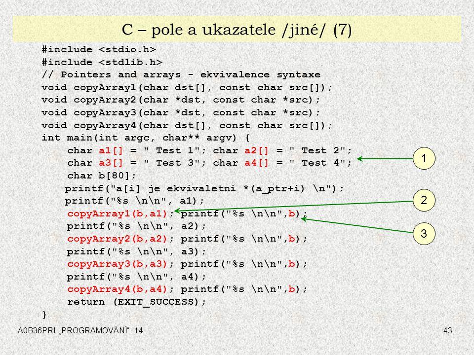 "A0B36PRI ""PROGRAMOVÁNÍ 1443 C – pole a ukazatele /jiné/ (7) #include // Pointers and arrays - ekvivalence syntaxe void copyArray1(char dst[], const char src[]); void copyArray2(char *dst, const char *src); void copyArray3(char *dst, const char *src); void copyArray4(char dst[], const char src[]); int main(int argc, char** argv) { char a1[] = Test 1 ; char a2[] = Test 2 ; char a3[] = Test 3 ; char a4[] = Test 4 ; char b[80]; printf( a[i] je ekvivaletni *(a_ptr+i) \n ); printf( %s \n\n , a1); copyArray1(b,a1); printf( %s \n\n ,b); printf( %s \n\n , a2); copyArray2(b,a2); printf( %s \n\n ,b); printf( %s \n\n , a3); copyArray3(b,a3); printf( %s \n\n ,b); printf( %s \n\n , a4); copyArray4(b,a4); printf( %s \n\n ,b); return (EXIT_SUCCESS); } 1 2 3"