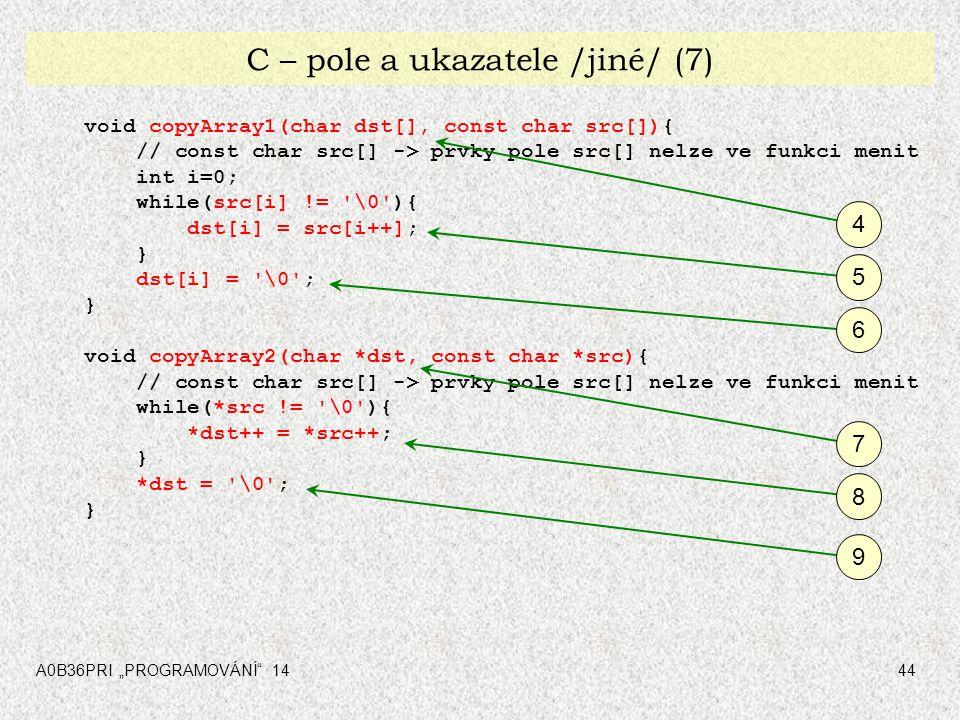 """A0B36PRI """"PROGRAMOVÁNÍ"""" 1444 C – pole a ukazatele /jiné/ (7) void copyArray1(char dst[], const char src[]){ // const char src[] -> prvky pole src[] ne"""