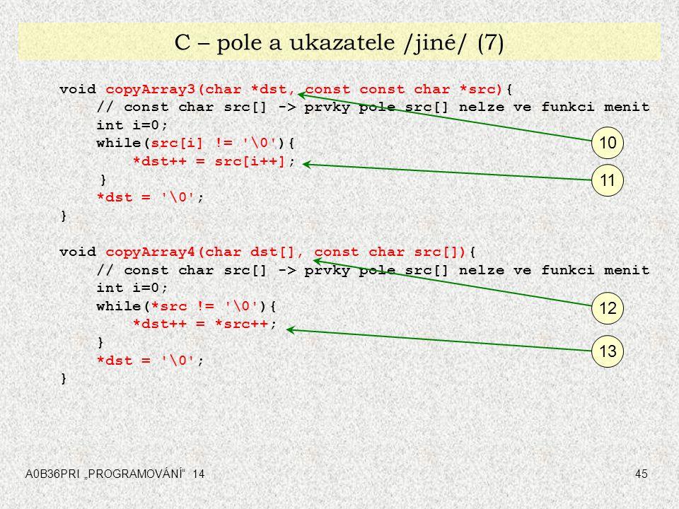 """A0B36PRI """"PROGRAMOVÁNÍ"""" 1445 C – pole a ukazatele /jiné/ (7) void copyArray3(char *dst, const const char *src){ // const char src[] -> prvky pole src["""
