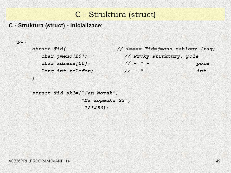 """A0B36PRI """"PROGRAMOVÁNÍ"""" 1449 C - Struktura (struct) C - Struktura (struct) - inicializace: př: struct Tid{ // <==== Tid=jmeno sablony (tag) char jmeno"""