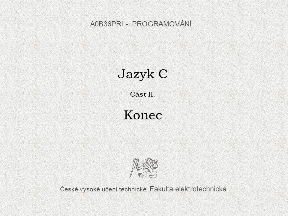 České vysoké učení technické Fakulta elektrotechnická Jazyk C Část II. Konec A0B36PRI - PROGRAMOVÁNÍ