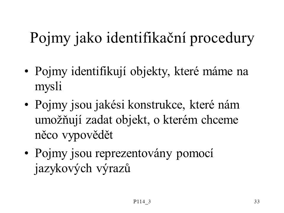 P114_333 Pojmy jako identifikační procedury Pojmy identifikují objekty, které máme na mysli Pojmy jsou jakési konstrukce, které nám umožňují zadat obj