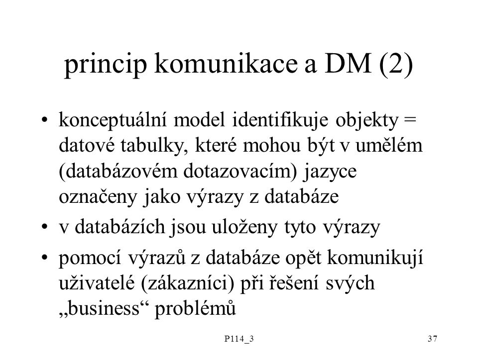 P114_337 princip komunikace a DM (2) konceptuální model identifikuje objekty = datové tabulky, které mohou být v umělém (databázovém dotazovacím) jazy