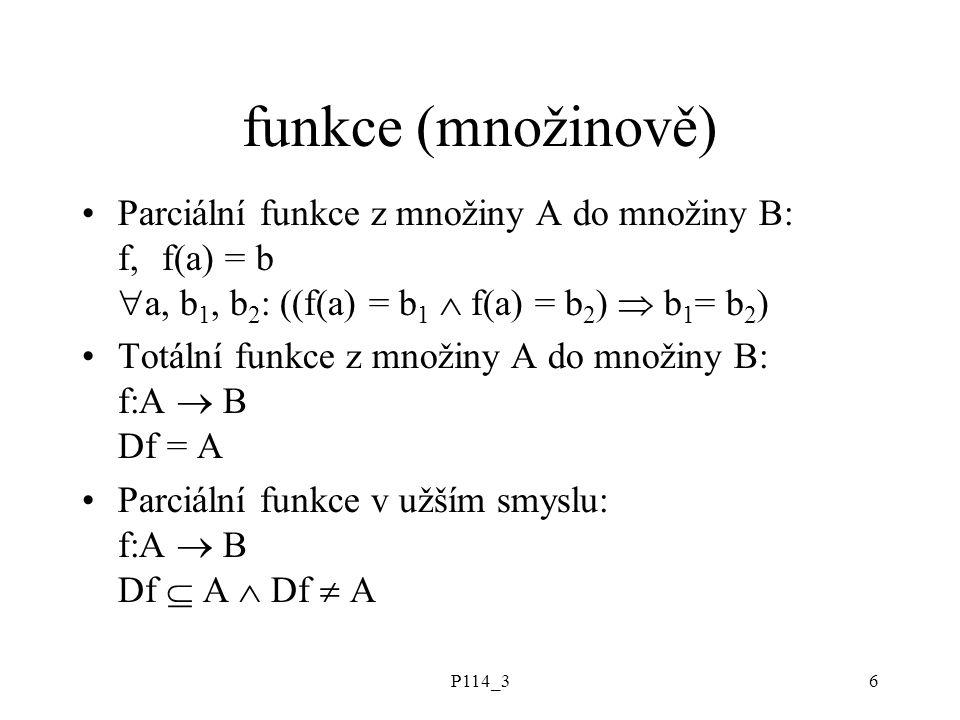 P114_36 funkce (množinově) Parciální funkce z množiny A do množiny B: f, f(a) = b  a, b 1, b 2 : ((f(a) = b 1  f(a) = b 2 )  b 1 = b 2 ) Totální fu