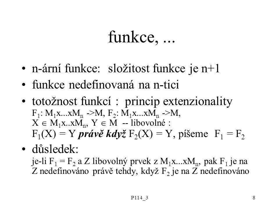P114_38 funkce,... n-ární funkce: složitost funkce je n+1 funkce nedefinovaná na n-tici totožnost funkcí : princip extenzionality F 1 : M 1 x...xM n -