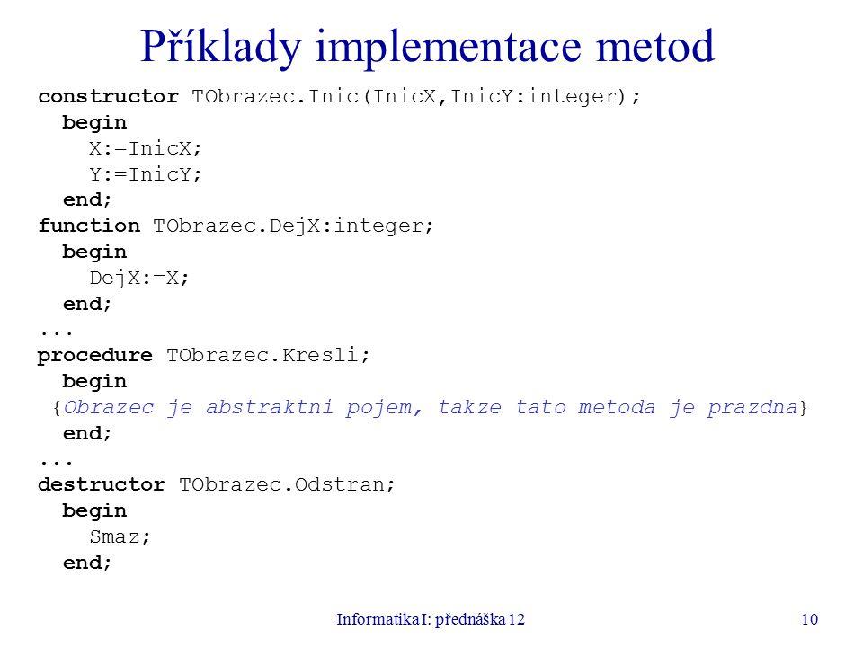 Informatika I: přednáška 1210 Příklady implementace metod constructor TObrazec.Inic(InicX,InicY:integer); begin X:=InicX; Y:=InicY; end; function TObr