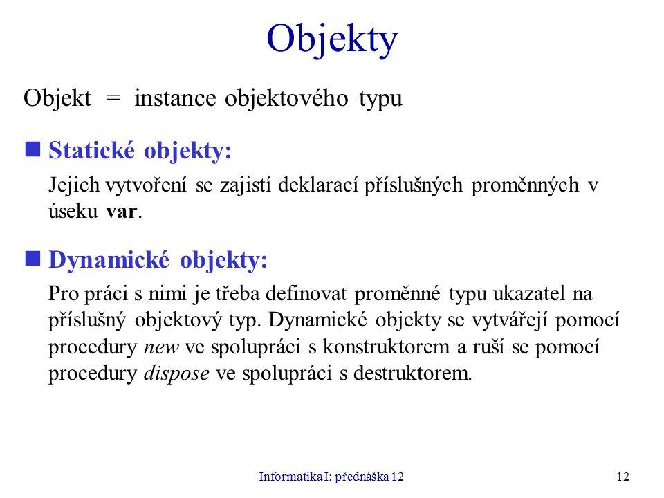 Informatika I: přednáška 1212 Objekty Objekt = instance objektového typu Statické objekty: Jejich vytvoření se zajistí deklarací příslušných proměnných v úseku var.