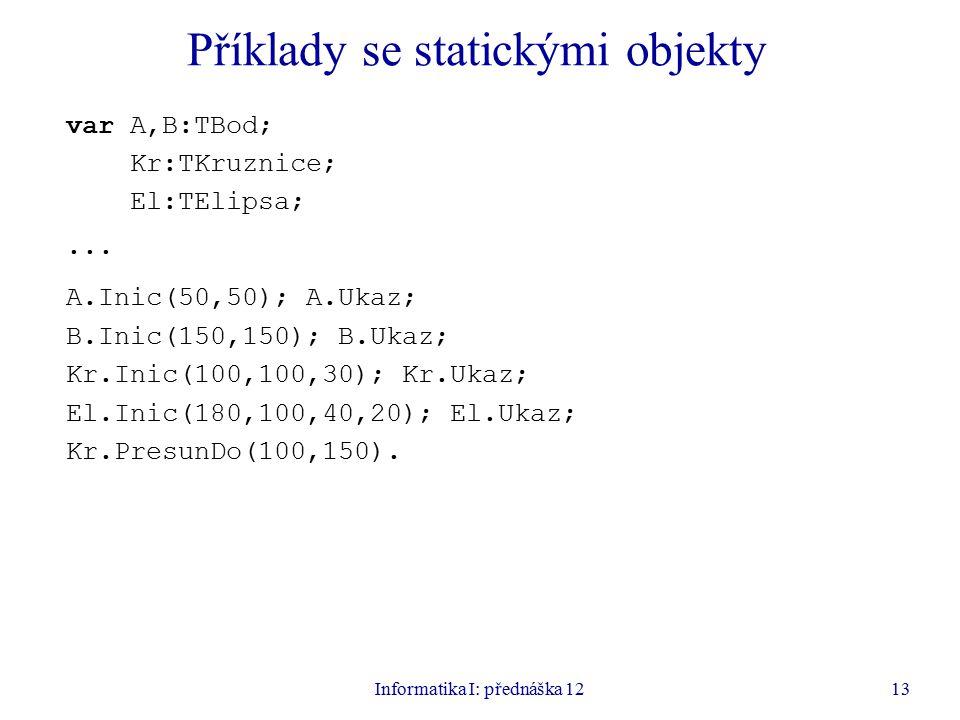 Informatika I: přednáška 1213 Příklady se statickými objekty var A,B:TBod; Kr:TKruznice; El:TElipsa;...