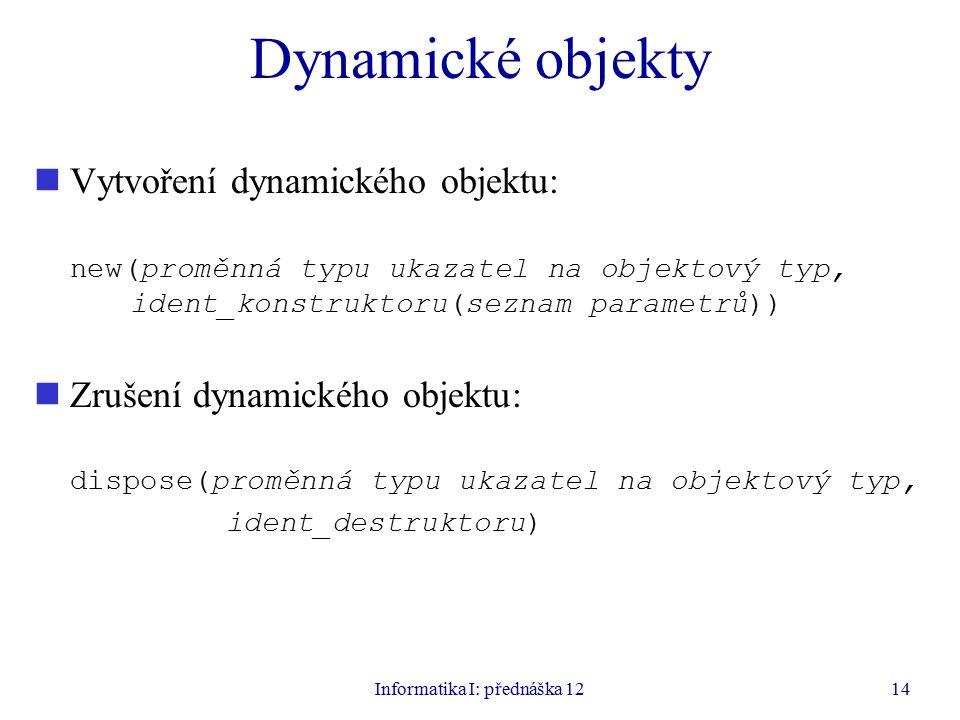 Informatika I: přednáška 1214 Dynamické objekty Vytvoření dynamického objektu: new(proměnná typu ukazatel na objektový typ, ident_konstruktoru(seznam parametrů)) Zrušení dynamického objektu: dispose(proměnná typu ukazatel na objektový typ, ident_destruktoru)
